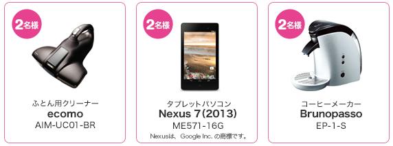 2名様 ふとん用クリーナー ecomo AIM-UC01-BR 2名様 タブレットパソコン Nexus7(2013) ME571-16G 2名様 コーヒーメーカー Brunopasso EP-1-S